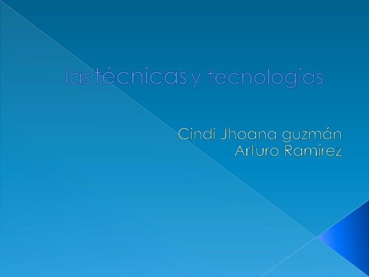 lastécnicasy tecnologías<br />Cindi Jhoana guzmán<br />Arturo Ramírez<br />