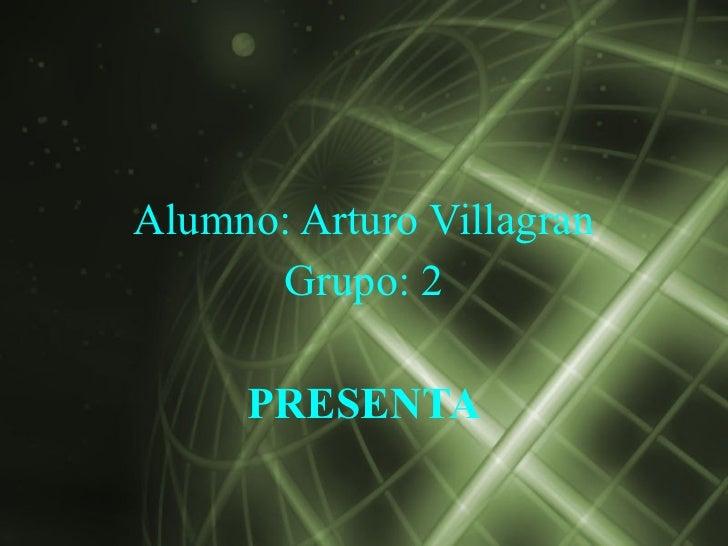 Alumno: Arturo Villagran      Grupo: 2     PRESENTA