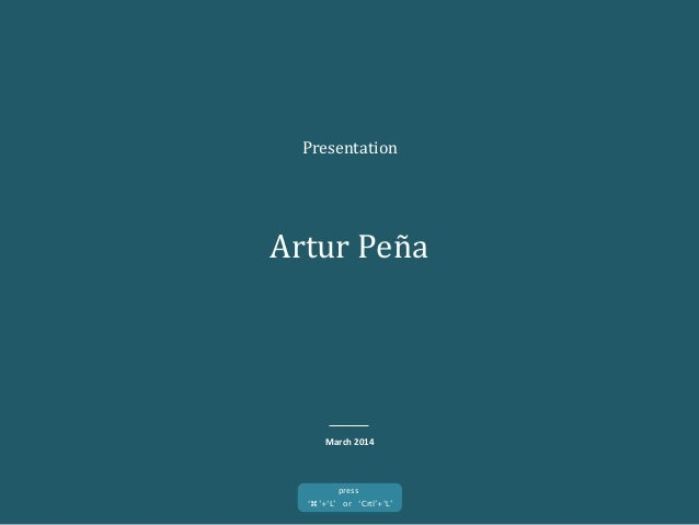 Presentation	    Artur	   Peña	    March	   2014	    '⌘'+'L' or 'Crtl'+'L'	    press