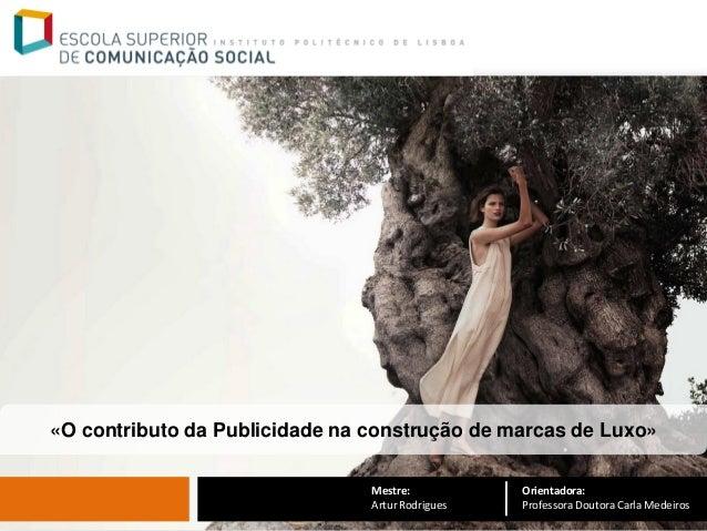 «O contributo da Publicidade na construção de marcas de Luxo»  Orientadora: Professora Doutora Carla Medeiros  Mestre:  Ar...
