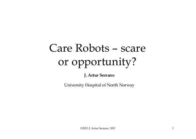 Care Robots – scare or opportunity? J. Artur Serrano University Hospital of North Norway  ©2013 J. Artur Serrano, NST  1