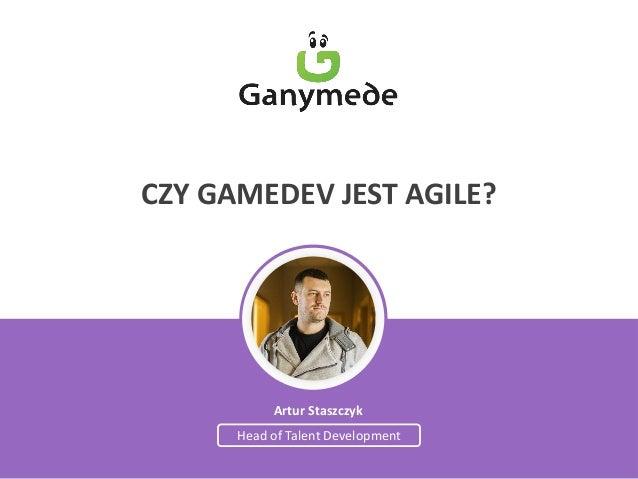 Artur Staszczyk  Head of Talent Development  CZY GAMEDEV JEST AGILE?
