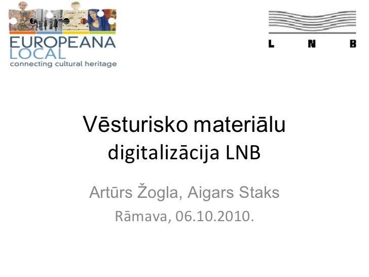 Vēsturisko   materiālu  digitalizācija LNB Artūrs Žogla, Aigars Staks Rāmava, 06.10.2010.