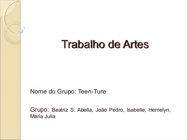 Trabalho de Artes  Nome do Grupo: Teen-Ture Grupo: Beatriz S. Abella, João Pedro, Isabelle, Hemelyn, Maria Julia