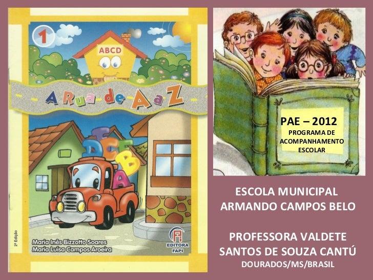 ESCOLA MUNICIPAL  ARMANDO CAMPOS BELO PROFESSORA VALDETE SANTOS DE SOUZA CANTÚ DOURADOS/MS/BRASIL PAE – 2012 PROGRAMA DE A...