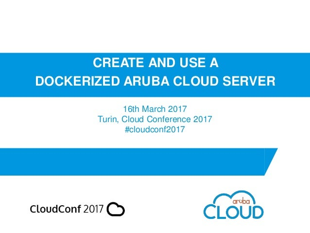 CREATE AND USE A DOCKERIZED ARUBA CLOUD SERVER 16th March 2017 Turin, Cloud Conference 2017 #cloudconf2017
