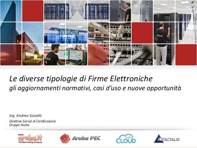Le diverse tipologie di Firme Elettroniche gli aggiornamenti normativi, casi d'uso e nuove opportunità  Ing. Andrea Sasset...