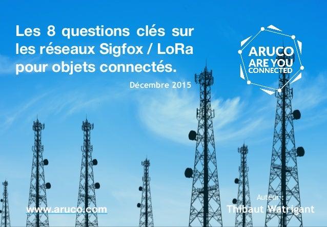 Les 8 questions clés sur les réseaux Sigfox / LoRa pour objets connectés. www.aruco.com Décembre 2015 Thibaut Watrigant Au...