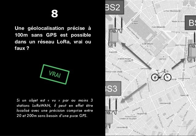 Une géolocalisation précise à 100m sans GPS est possible dans un réseau LoRa, vrai ou faux ? VRAI Si un objet est « vu »...