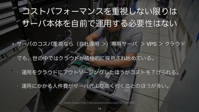 https://www.flickr.com/photos/camknows/7987520895/ コストパフォーマンスを重視しない限りは サーバ本体を自前で運用する必要性はない • サーバのコスパ重視なら(自社運用 >)専用サーバ > VP...