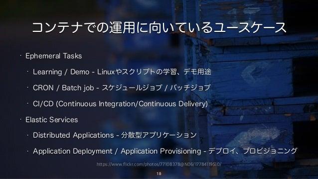 https://www.flickr.com/photos/77108378@N06/17784119510/ コンテナでの運用に向いているユースケース • Ephemeral Tasks • Learning / Demo - Linuxやス...