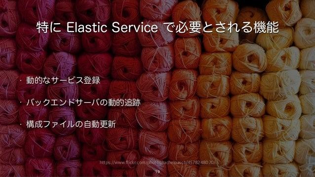 https://www.flickr.com/photos/rachelpasch/4578248070/ 特に Elastic Service で必要とされる機能 • 動的なサービス登録 • バックエンドサーバの動的追跡 • 構成ファイルの自...