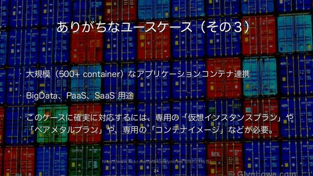 https://www.flickr.com/photos/glynlowe/10921733615/ ありがちなユースケース(その3) • 大規模(500+ container)なアプリケーションコンテナ連携 • BigData、PaaS、S...