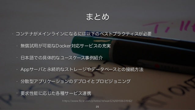 https://www.flickr.com/photos/ridwan326/6993601982/ まとめ • コンテナがメインラインになるには以下のベストプラクティスが必要 • 無償試用が可能なDocker対応サービスの充実 • 日本語で...