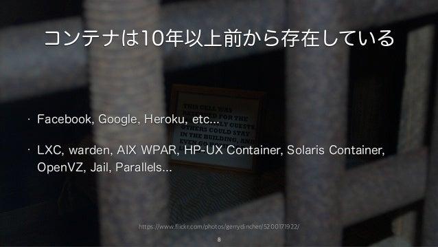 https://www.flickr.com/photos/gerrydincher/5200171922/ コンテナは10年以上前から存在している 8 • Facebook, Google, Heroku, etc... • LXC, war...
