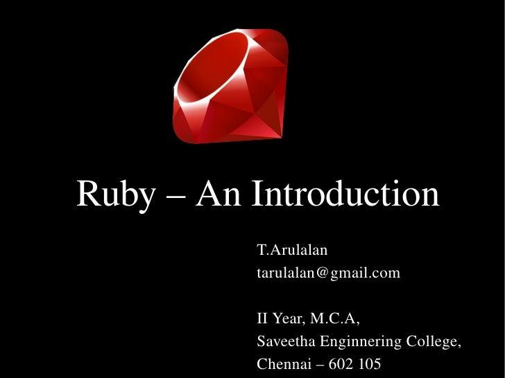 Ruby–AnIntroduction           T.Arulalan           tarulalan@gmail.com            IIYear,M.C.A,           SaveethaEn...