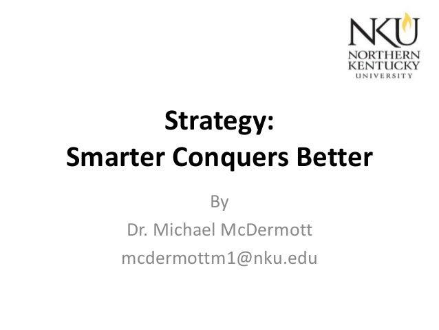 Strategy: Smarter Conquers Better By Dr. Michael McDermott mcdermottm1@nku.edu