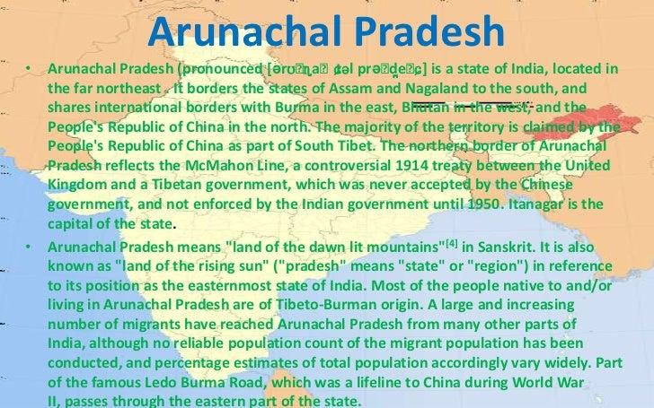 Arunachal Pradesh<br />Arunachal Pradesh (pronounced[ərʊˈɳaːtɕəlprəˈd̪eːɕ]is a state of India, located in the far northe...