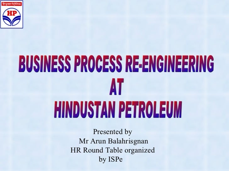 BUSINESS PROCESS RE-ENGINEERING  AT  HINDUSTAN PETROLEUM Presented by Mr Arun Balahrisgnan HR Round Table organized by ISPe