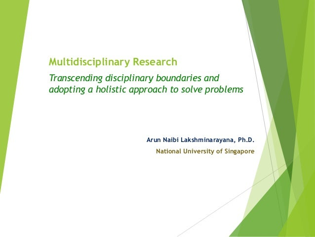 Multidisciplinary Research Transcending disciplinary boundaries and adopting a holistic approach to solve problems Arun Na...
