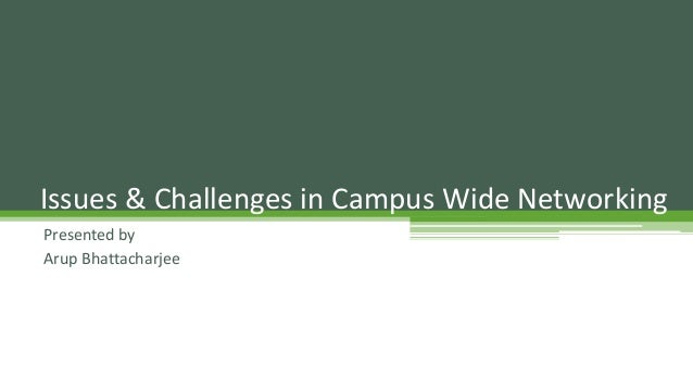 Presented by Arup Bhattacharjee Issues & Challenges in Campus Wide Networking