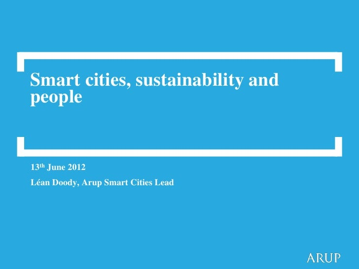 Smart cities, sustainability andpeople13th June 2012Léan Doody, Arup Smart Cities Lead