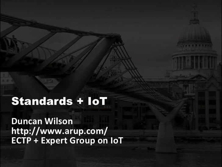 Standards + IoT<br />Duncan Wilson <br />http://www.arup.com/ <br />ECTP + Expert Group on IoT<br />