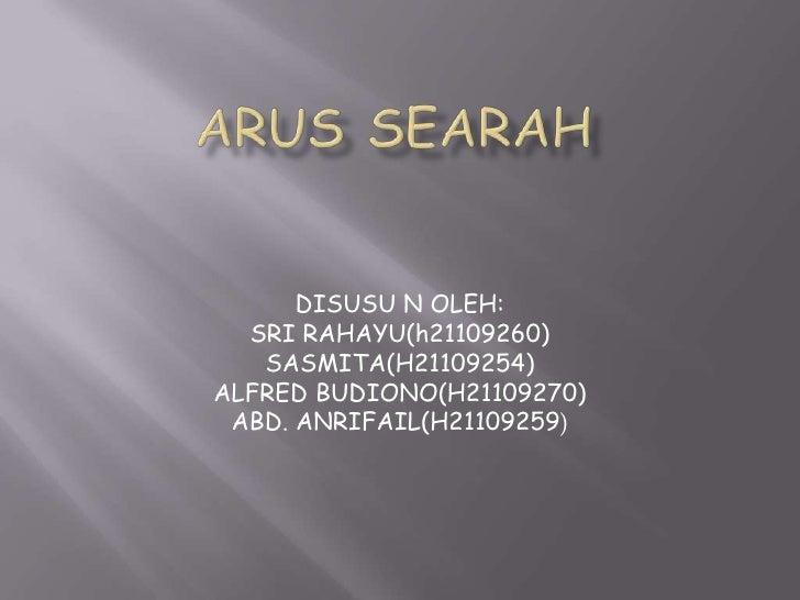 ARUS SEARAH<br />DISUSU N OLEH:<br />SRI RAHAYU(h21109260)<br />SASMITA(H21109254)<br />ALFRED BUDIONO(H21109270)<br />ABD...