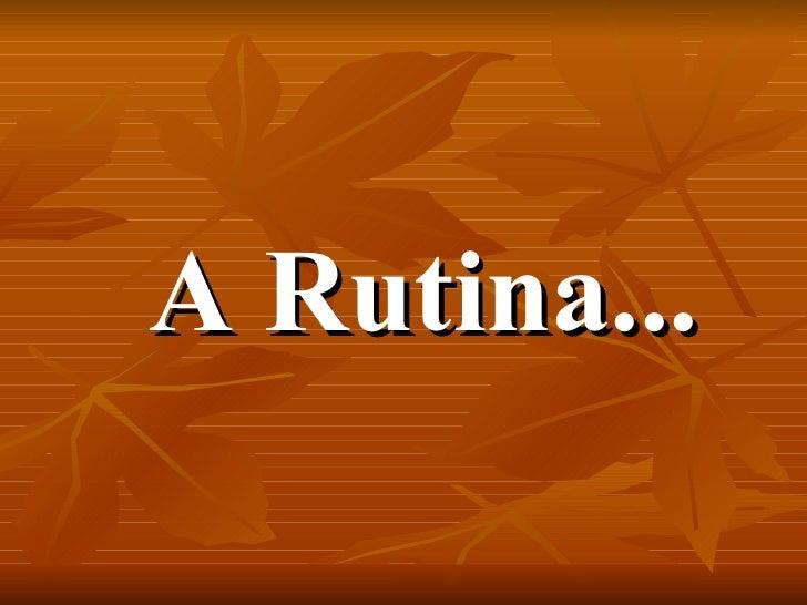 A Rutina...