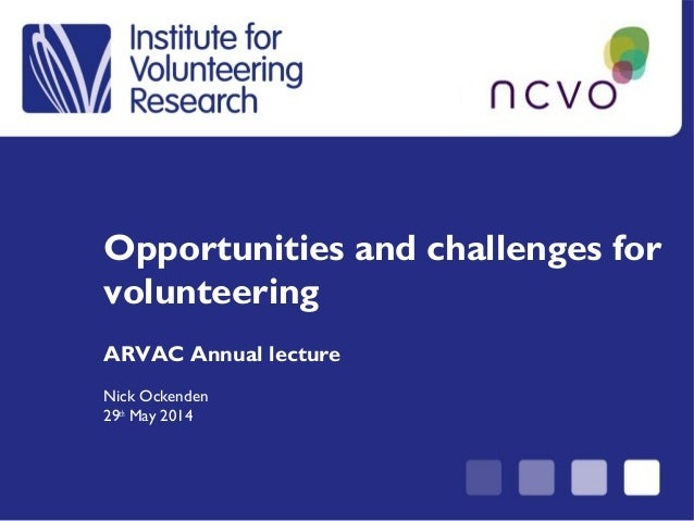Opportunities and challenges for volunteering ARVAC Annual lecture Nick Ockenden 29th May 2014