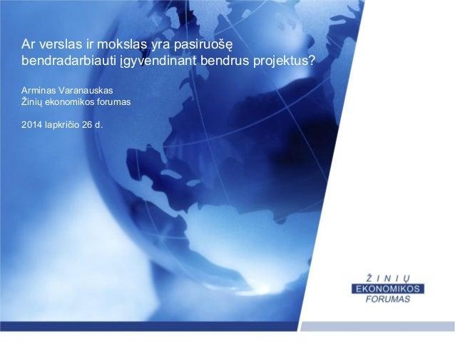 Ar verslas ir mokslas yra pasiruošę  bendradarbiauti įgyvendinant bendrus projektus?  Arminas Varanauskas  Žinių ekonomiko...