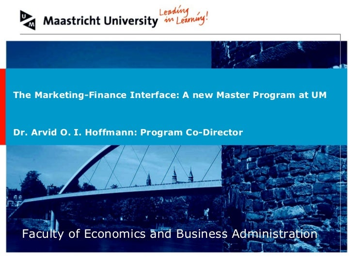 Faculty of Economics and Business Administration The Marketing-Finance Interface: A new Master Program at UM Dr. Arvid O. ...