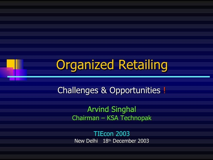 Organized Retailing   Challenges & Opportunities  ! Arvind Singhal Chairman – KSA Technopak TIEcon 2003 New Delhi  18 th  ...