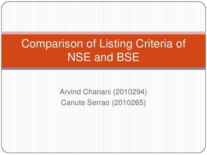 ArvindChanani (2010294)<br />Canute Serrao (2010265)<br />Comparison of Listing Criteria of NSE and BSE<br />