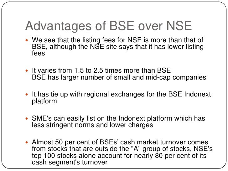 Advantages of BSE over NSE<br />We see that the listing fees for NSE is more than that of BSE, although the NSE site says ...
