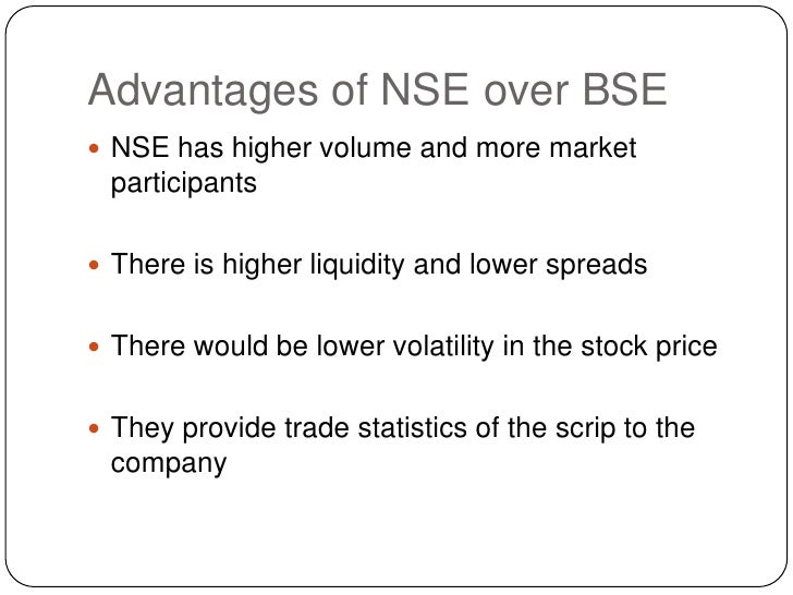 Advantages of NSE over BSE<br />NSE has higher volume and more market participants<br />There is higher liquidity and lowe...