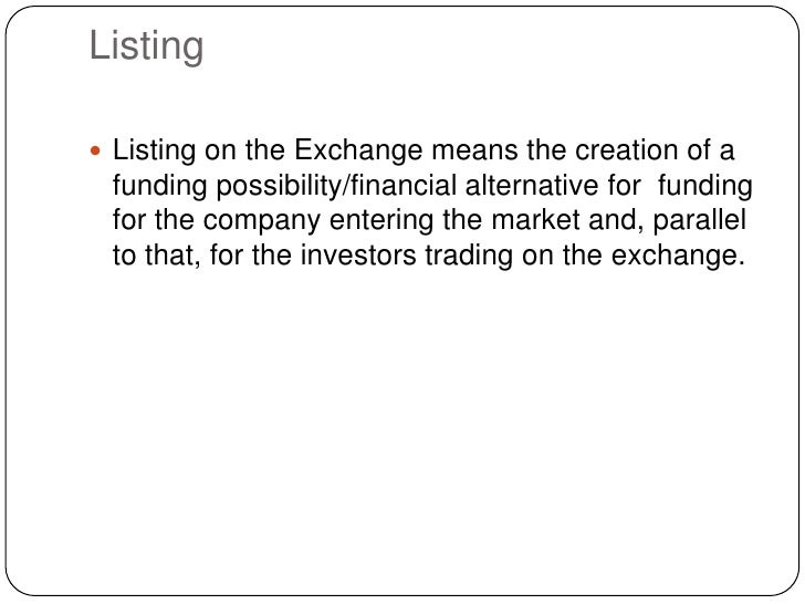 Listing<br />Listing on the Exchange means the creation of a funding possibility/financial alternative for funding for th...