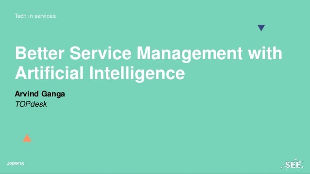 Tech in services #SEE18 Better Service Management with Artificial Intelligence Arvind Ganga TOPdesk