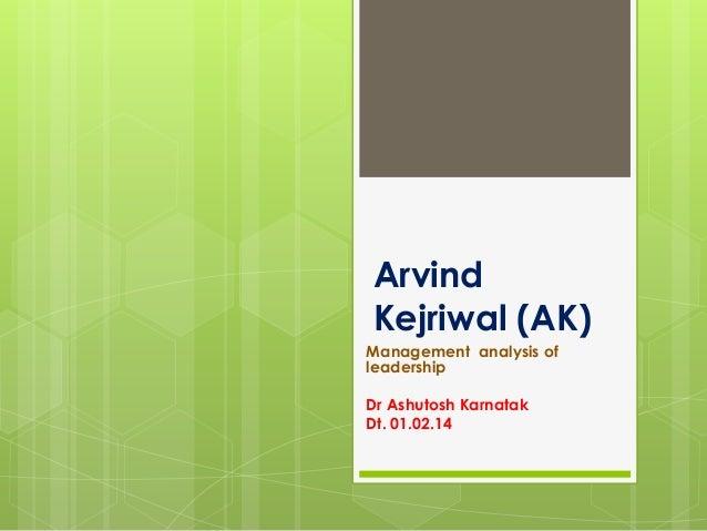 Arvind Kejriwal (AK) Management analysis of leadership Dr Ashutosh Karnatak Dt. 01.02.14