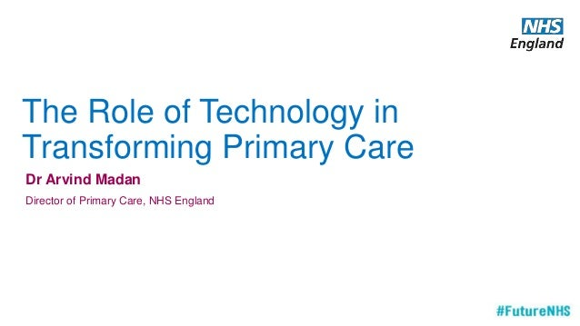 The Role of Technology in Transforming Primary Care Dr Arvind Madan Director of Primary Care, NHS England