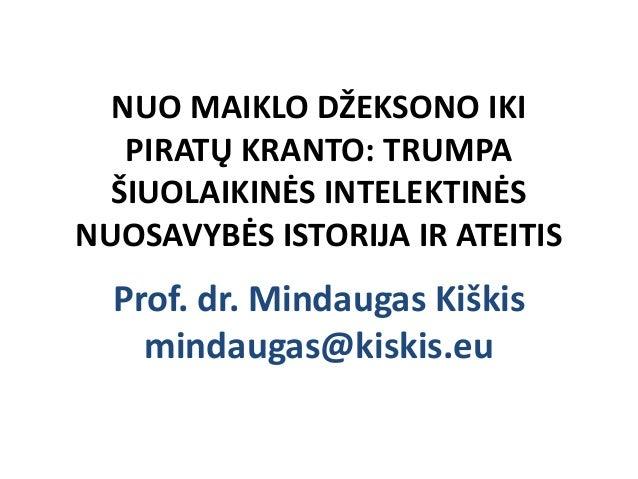 NUO MAIKLO DŽEKSONO IKI   PIRATŲ KRANTO: TRUMPA  ŠIUOLAIKINĖS INTELEKTINĖSNUOSAVYBĖS ISTORIJA IR ATEITIS  Prof. dr. Mindau...