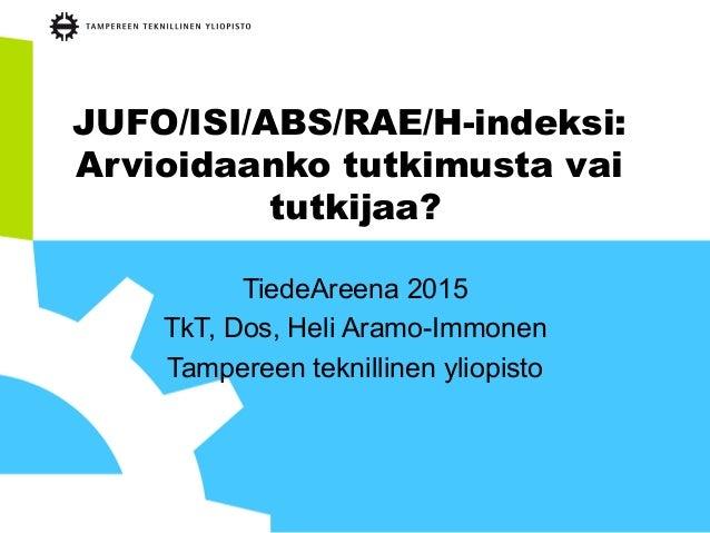 JUFO/ISI/ABS/RAE/H-indeksi: Arvioidaanko tutkimusta vai tutkijaa? TiedeAreena 2015 TkT, Dos, Heli Aramo-Immonen Tampereen ...