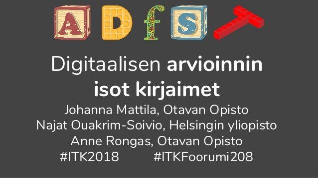 Digitaalisen arvioinnin isot kirjaimet Johanna Mattila, Otavan Opisto Najat Ouakrim-Soivio, Helsingin yliopisto Anne Ronga...