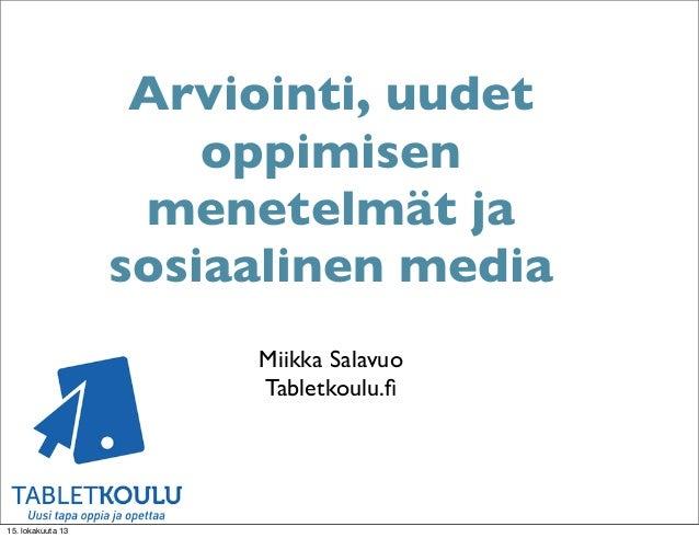 Arviointi, uudet oppimisen menetelmät ja sosiaalinen media Miikka Salavuo Tabletkoulu.fi  15. lokakuuta 13