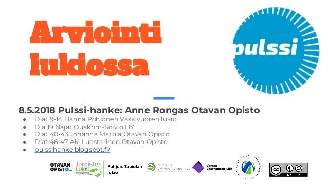 Arviointi lukiossa 8.5.2018 Pulssi-hanke: Anne Rongas Otavan Opisto ● Diat 9-14 Hanna Pohjonen Vaskivuoren lukio ● Dia 19 ...