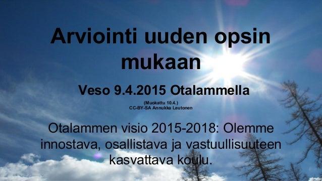 Arviointi uuden opsin mukaan Veso 9.4.2015 Otalammella (Muokattu 10.4.) CC-BY-SA Annukka Leutonen Otalammen visio 2015-201...
