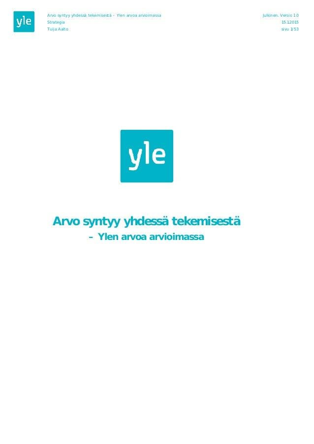 Arvo syntyy yhdessä tekemisestä – Ylen arvoa arvioimassa Julkinen. Versio 1.0 Strategia 15.1.2015 Tuija Aalto sivu 1/53 Ar...