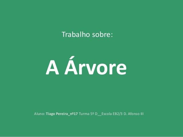 Trabalho sobre: A Árvore Aluno: Tiago Pereira_nº17 Turma 5º D__Escola EB2/3 D. Afonso III