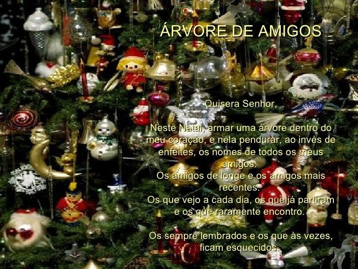 ÁRVORE DE AMIGOS Quisera Senhor, Neste Natal, armar uma árvore dentro do meu coração, e nela pendurar, ao invés de enfeite...
