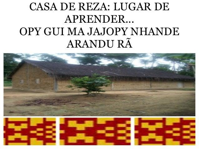 CASA DE REZA: LUGAR DE APRENDER... OPY GUI MA JAJOPY NHANDE ARANDU RÃ
